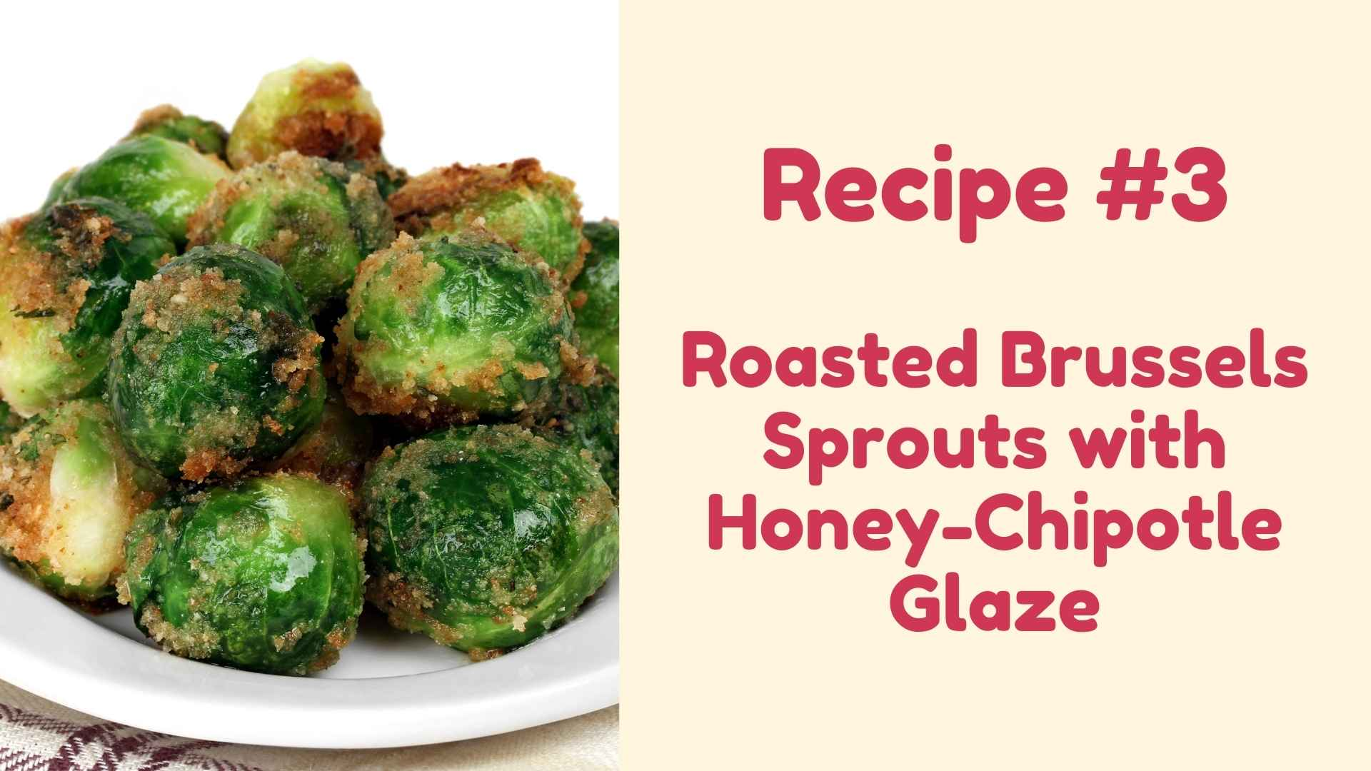 Recipe #3 Roasted Brussels Sprouts with Honey-Chipotle Glaze